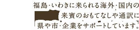 福島・いわきに来られる海外・国内の 来賓のおもてなしや通訳に 県や市・企業をサポートしています。